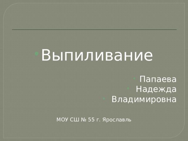 Выпиливание Папаева  Надежда  Владимировна