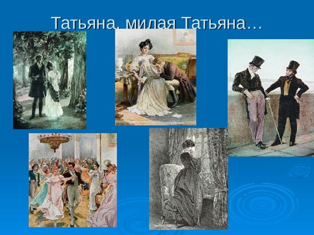 Татьяна, милая Татьяна…