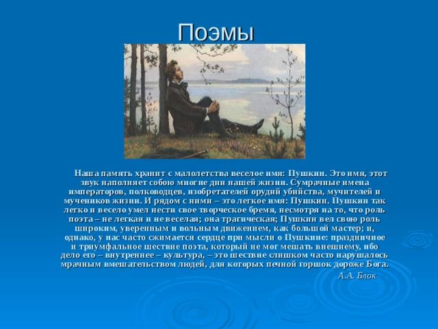 Поэмы  Наша память хранит с малолетства веселое имя: Пушкин. Это имя, этот звук наполняет собою многие дни нашей жизни. Сумрачные имена императоров, полководцев, изобретателей орудий убийства, мучителей и мучеников жизни. И рядом с ними – это легкое имя: Пушкин. Пушкин так легко и весело умел нести свое творческое бремя, несмотря на то, что роль поэта – не легкая и не веселая; она трагическая; Пушкин вел свою роль широким, уверенным и вольным движением, как большой мастер; и, однако, у нас часто сжимается сердце при мысли о Пушкине: праздничное и триумфальное шествие поэта, который не мог мешать внешнему, ибо дело его – внутреннее – культура, – это шествие слишком часто нарушалось мрачным вмешательством людей, для которых печной горшок дороже Бога.  А.А. Блок