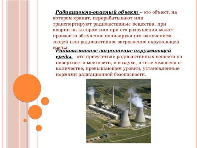 Радиационно-опасный объект – это объект, на котором хранят, перерабатывают или транспортируют радиоактивные вещества, при аварии на котором или при его разрушении может произойти облучение ионизирующим излучением людей или радиоактивное загрязнение окружающей среды. Радиоактивное загрязнение окружающей среды – это присутствие радиоактивных веществ на поверхности местности, в воздухе, в теле человека в количестве, превышающем уровни, установленные нормами радиационной безопасности.