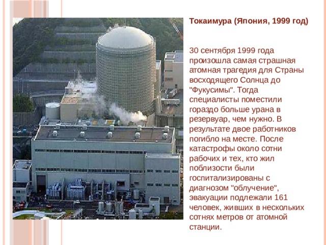 Токаимура (Япония, 1999 год)   30 сентября 1999 года произошла самая страшная атомная трагедия для Страны восходящего Солнца до