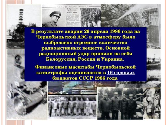 В результате аварии 26 апреля 1986 года на Чернобыльской АЭС в атмосферу было выброшено огромное количество радиоактивных веществ. Основной радиационный удар приняли на себя Белоруссия, Россия и Украина. Финансовые масштабы Чернобыльской катастрофы оцениваются в 16 годовых бюджетов СССР 1986 года