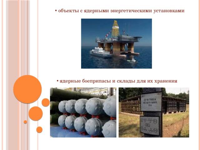 объекты с ядерными энергетическими установками  ядерные боеприпасы и склады для их хранения