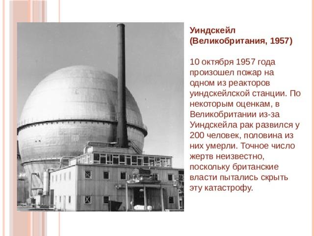 Уиндскейл (Великобритания, 1957)   10 октября 1957 года произошел пожар на одном из реакторов уиндскейлской станции. По некоторым оценкам, в Великобритании из-за Уиндскейла рак развился у 200 человек, половина из них умерли. Точное число жертв неизвестно, поскольку британские власти пытались скрыть эту катастрофу.