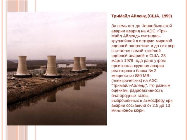 ТриМайл Айленд (США, 1959)    За семь лет до Чернобыльской аварии авария на АЭС «Три-Майл Айленд» считалась крупнейшей в истории мировой ядерной энергетики и до сих пор считается самой тяжёлой ядерной аварией в США. 28 марта 1979 года рано утром произошла крупная авария реакторного блока № 2 мощностью 880 МВт (электрических) на АЭС