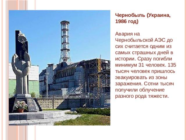 Чернобыль (Украина, 1986 год)    Авария на Чернобыльской АЭС до сих считается одним из самых страшных дней в истории. Сразу погибли минимум 31 человек. 135 тысяч человек пришлось эвакуировать из зоны заражения. Сотни тысяч получили облучение разного рода тяжести.