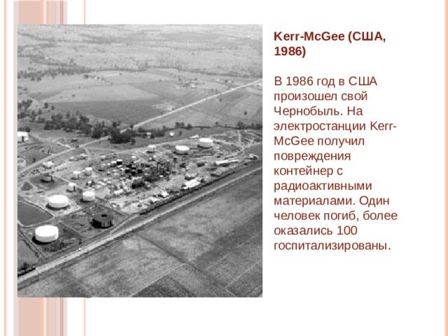 Kerr-McGee (США, 1986)    В 1986 год в США произошел свой Чернобыль. На электростанции Kerr-McGee получил повреждения контейнер с радиоактивными материалами. Один человек погиб, более оказались 100 госпитализированы.