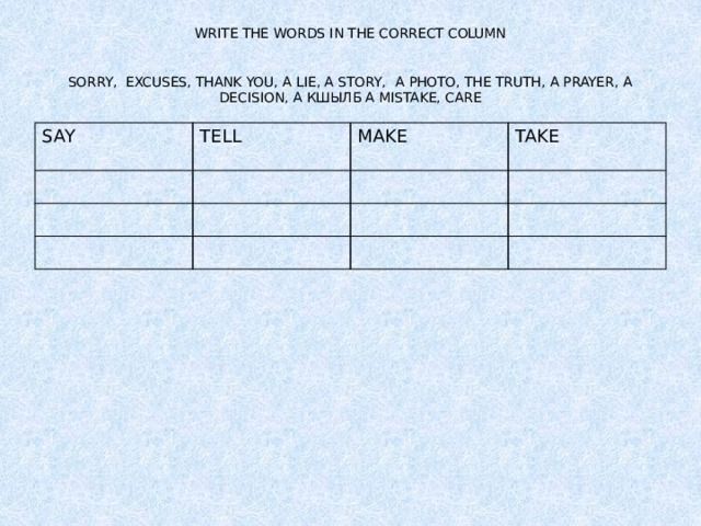 WRITE THE WORDS IN THE CORRECT COLUMN    SORRY, EXCUSES, THANK YOU, A LIE, A STORY, A PHOTO, THE TRUTH, A PRAYER, A DECISION, A КШЫЛБ A MISTAKE, CARE SAY TELL MAKE TAKE