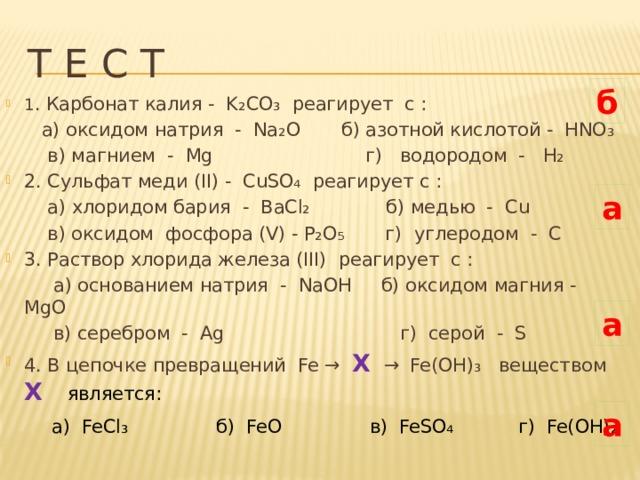 Т Е С Т б 1 . Карбонат калия - K ₂ CO ₃ реагирует c :  а) оксидом натрия - Na ₂ O б) азотной кислотой - HNO ₃  в) магнием - Mg г) водородом - H₂ 2. Сульфат меди (II) - CuSO₄ реагирует с :  а) хлоридом бария - BaCl₂ б) медью - Cu  в) оксидом фосфора (V) - P₂O₅ г) углеродом - C 3. Раствор хлорида железа (III) реагирует с :  а) основанием натрия - NaOH б) оксидом магния - MgO  в) серебром - Ag г) серой - S 4. В цепочке превращений Fe → X  →  Fe(OH)₃ веществом X  является:  а) FeCl₃ б) FeO в) FeSO₄ г) Fe(OH)₂ а а а