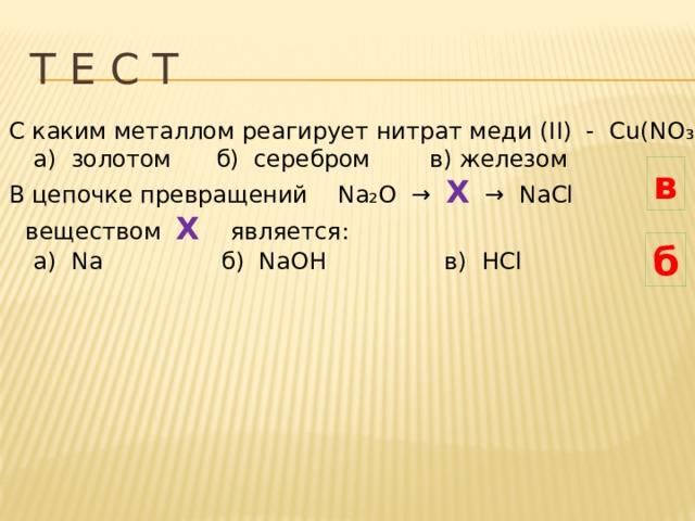 Т Е С Т С каким металлом реагирует нитрат меди (II) - Cu(NO ₃ ) ₂:  а) золотом б) серебром в) железом В цепочке превращений Na₂O → X → NaCl  веществом Х  является:  а) Na б) NaOH в) HCl в б