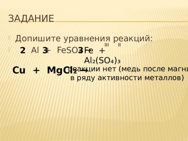 ЗАДАНИЕ Допишите уравнения реакций:  Al + FeSO ₄ → III II Fe + Al₂(SO₄)₃  2 3 3 Cu + MgCl ₂ → реакции нет (медь после магния  в ряду активности металлов)
