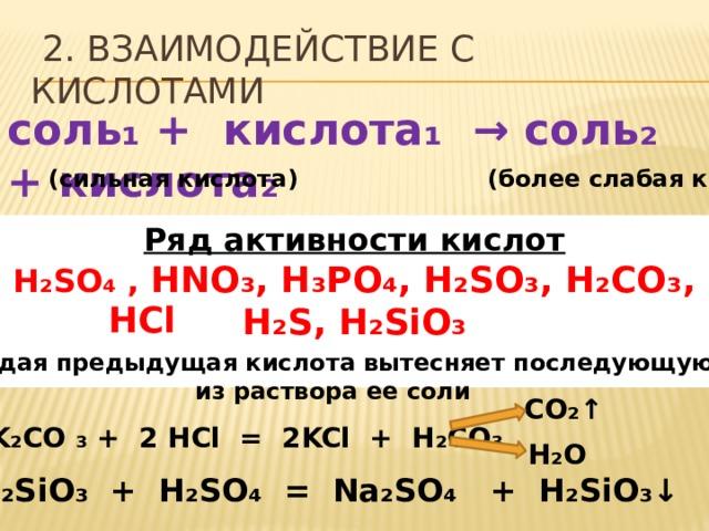 2. Взаимодействие с кислотами соль₁ + кислота₁ → соль₂ + кислота₂ (сильная кислота) (более слабая кислота) Ряд активности кислот H ₂ SO ₄ , HNO₃, H₃PO₄, H₂SO₃, H₂CO₃, H₂S, H₂SiO₃  HCl каждая предыдущая кислота вытесняет последующую из раствора ее соли CO ₂↑ K ₂ CO ₃ + 2 HCl = 2KCl + H ₂ CO ₃ H ₂ O Na ₂SiO₃ + H₂SO₄ = Na₂SO₄ + H₂SiO₃↓