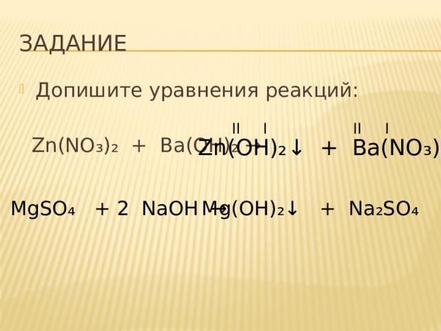ЗАДАНИЕ Допишите уравнения реакций:  Zn(NO ₃)₂ + Ba(OH)₂ → II I II I Zn(OH) ₂↓ + Ba(NO₃)₂ MgSO ₄ + NaOH → Mg(OH) ₂↓ + Na₂SO₄ 2