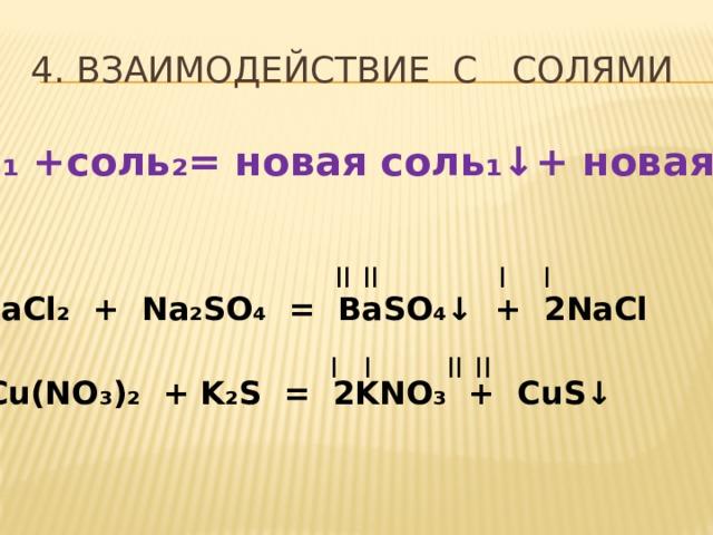 4. ВЗАИМОДЕЙСТВИЕ С СОЛЯМИ соль₁ +соль₂= новая соль₁↓+ новая соль₂ II II I I BaCl ₂ + Na₂SO₄ = BaSO₄↓ + 2NaCl I I II II Cu(NO ₃ ) ₂ + K₂S = 2KNO₃ + CuS↓