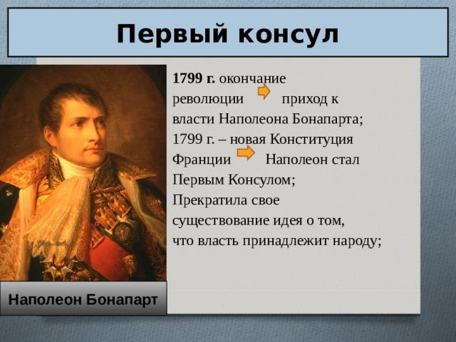 Первый консул 1799 г. окончание революции приход к власти Наполеона Бонапарта; 1799 г. – новая Конституция Франции Наполеон стал Первым Консулом; Прекратила свое существование идея о том, что власть принадлежит народу; Наполеон Бонапарт