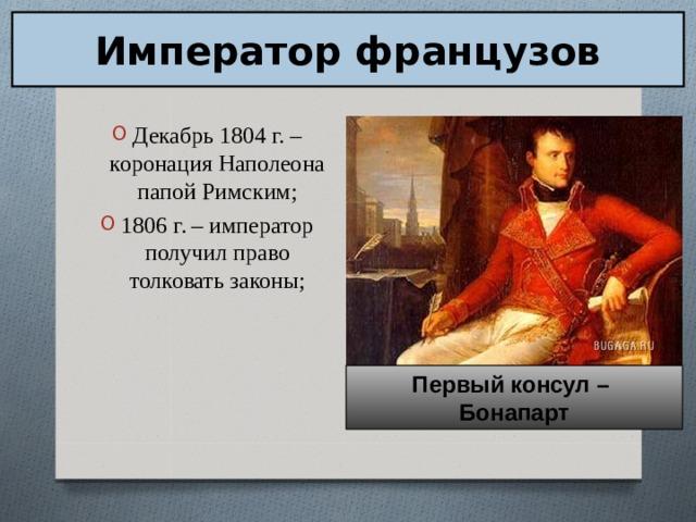 Император французов Декабрь 1804 г. – коронация Наполеона папой Римским; 1806 г. – император получил право толковать законы; Первый консул – Бонапарт