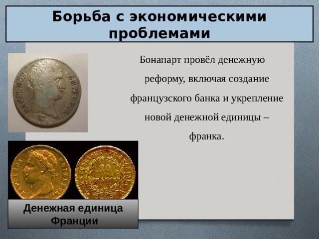 Борьба с экономическими проблемами Бонапарт провёл денежную реформу, включая создание французского банка и укрепление новой денежной единицы – франка. Денежная единица  Франции