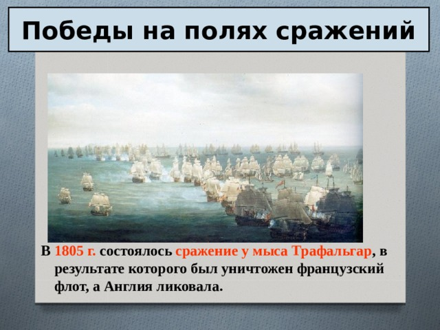 Победы на полях сражений В 1805 г. состоялось сражение у мыса Трафальгар , в результате которого был уничтожен французский флот, а Англия ликовала.
