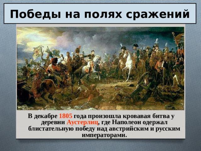 Победы на полях сражений В декабре 1805 года произошла кровавая битва у деревни Аустерлиц , где Наполеон одержал блистательную победу над австрийским и русским императорами.