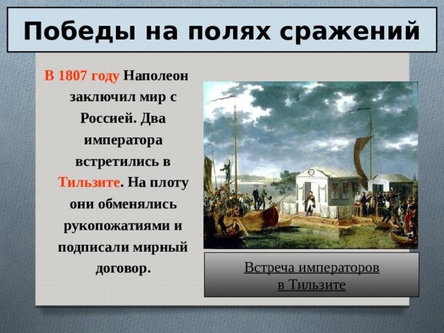 Победы на полях сражений В 1807 году Наполеон заключил мир с Россией. Два императора встретились в Тильзите . На плоту они обменялись рукопожатиями и подписали мирный договор. Встреча императоров в Тильзите
