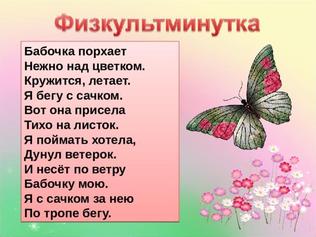 Бабочка порхает  Нежно над цветком.  Кружится, летает.  Я бегу с сачком.  Вот она присела  Тихо на листок.  Я поймать хотела,  Дунул ветерок.  И несёт по ветру  Бабочку мою.  Я с сачком за нею  По тропе бегу.