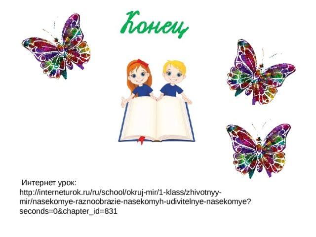 Интернет урок: http://interneturok.ru/ru/school/okruj-mir/1-klass/zhivotnyy-mir/nasekomye-raznoobrazie-nasekomyh-udivitelnye-nasekomye?seconds=0&chapter_id=831