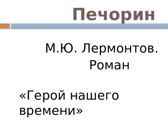 Печорин  М.Ю. Лермонтов.  Роман «Герой нашего времени»