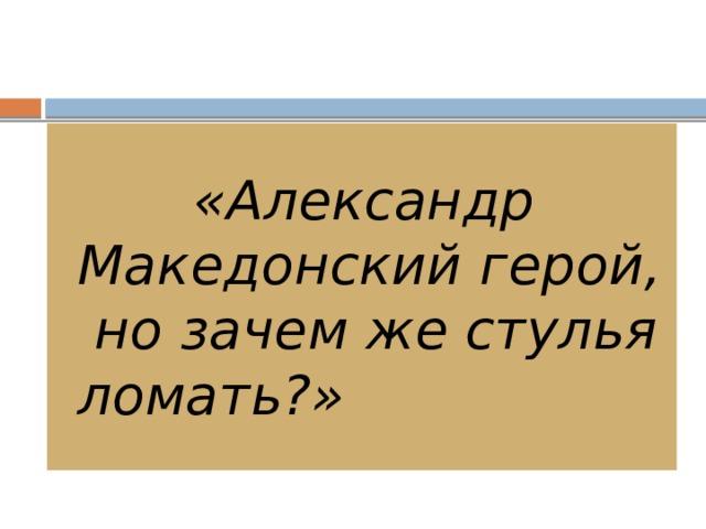 «Александр Македонский герой, но зачем же стулья ломать?»