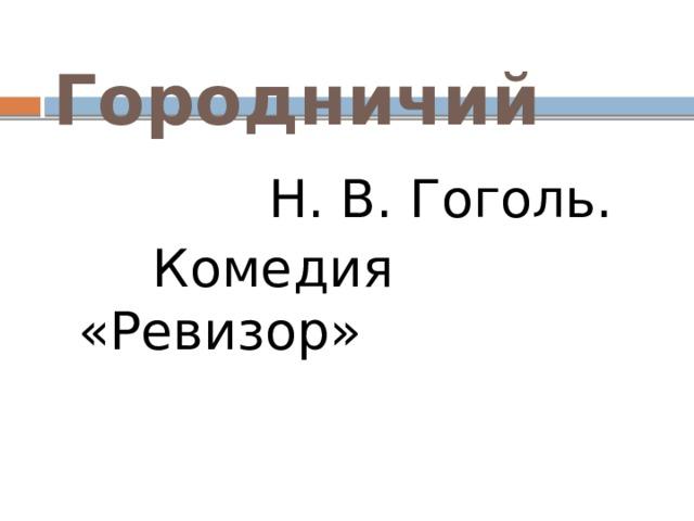 Городничий  Н. В. Гоголь.  Комедия «Ревизор»
