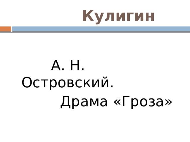 Кулигин  А. Н. Островский.  Драма «Гроза»