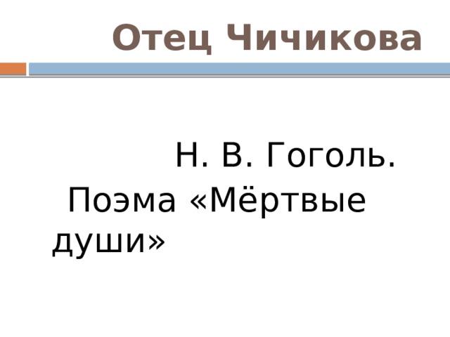 Отец Чичикова  Н. В. Гоголь.  Поэма «Мёртвые души»