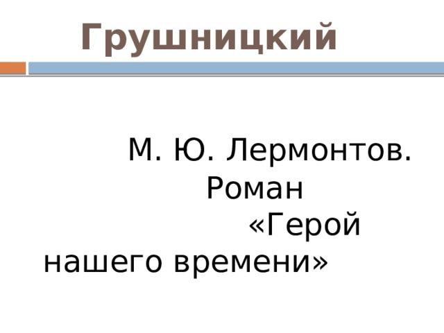 Грушницкий  М. Ю. Лермонтов.  Роман «Герой нашего времени»