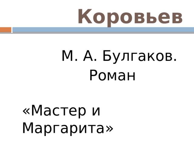 Коровьев  М. А. Булгаков.  Роман «Мастер и Маргарита»