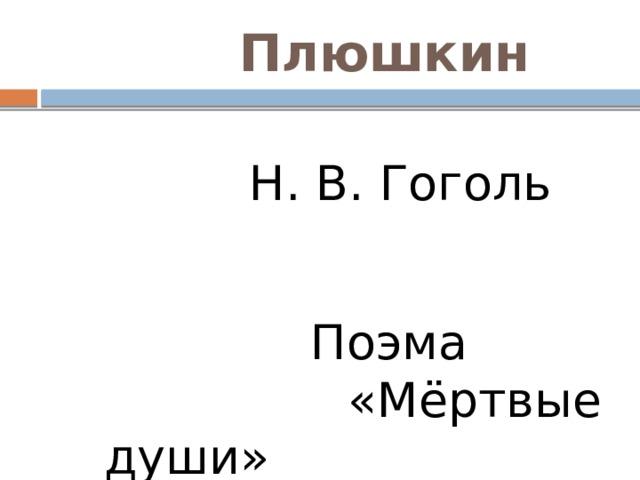 Плюшкин  Н. В. Гоголь  Поэма «Мёртвые души»