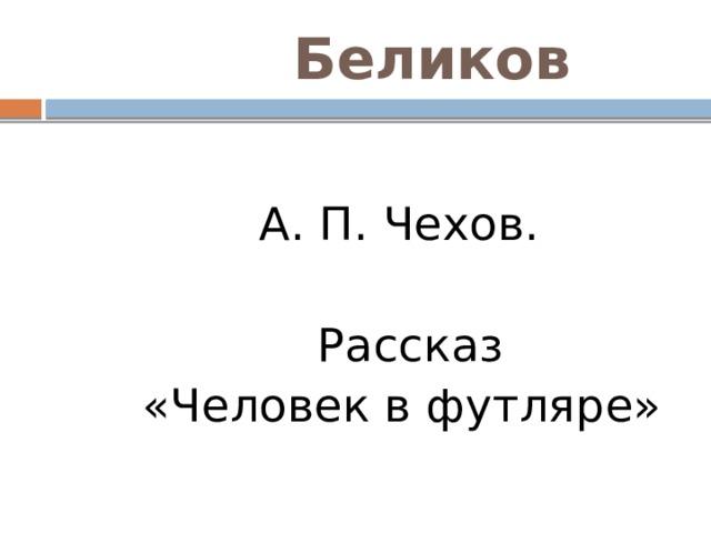 Беликов  А. П. Чехов.  Рассказ  «Человек в футляре»