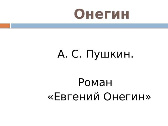Онегин  А. С. Пушкин.  Роман  «Евгений Онегин»