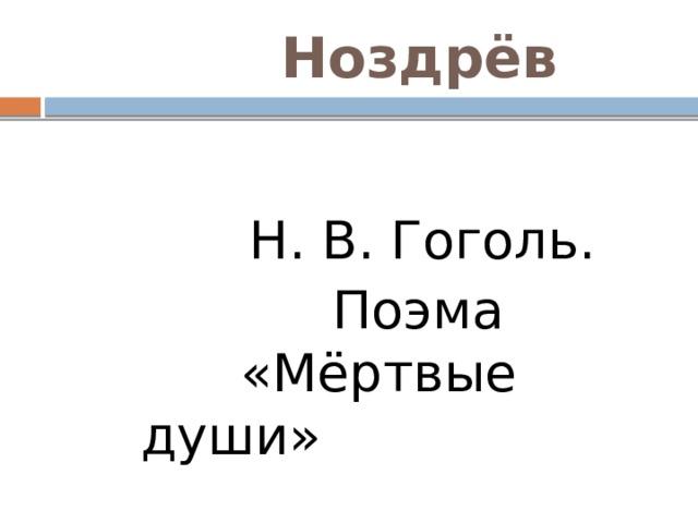 Ноздрёв  Н. В. Гоголь.  Поэма «Мёртвые души»