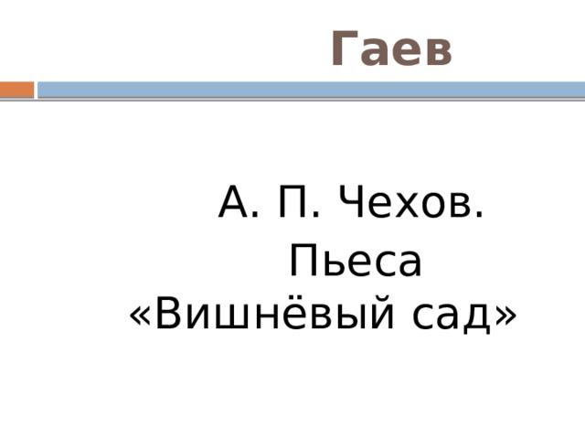 Гаев  А. П. Чехов.  Пьеса «Вишнёвый сад»