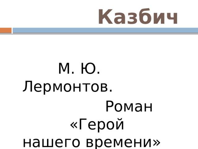 Казбич  М. Ю. Лермонтов.  Роман «Герой нашего времени»