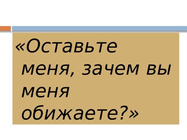 «Оставьте меня, зачем вы меня обижаете?»