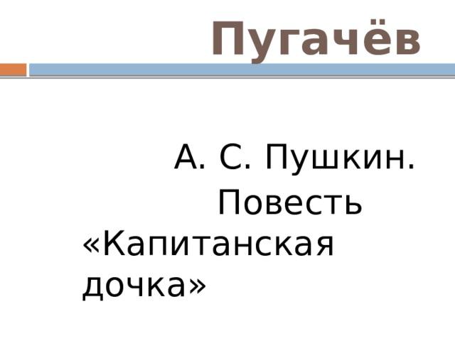 Пугачёв  А. С. Пушкин.  Повесть «Капитанская дочка»