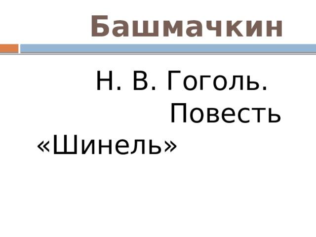 Башмачкин  Н. В. Гоголь. Повесть «Шинель»