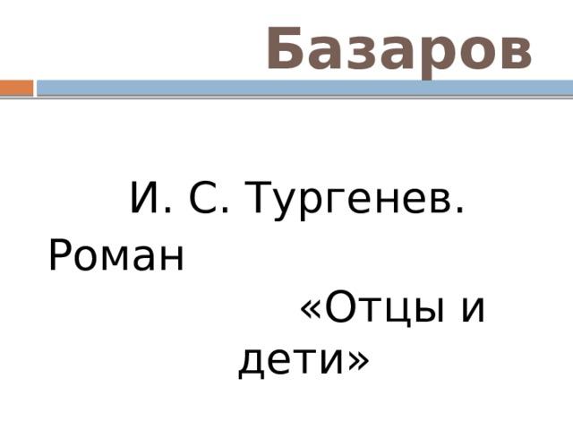 Базаров  И. С. Тургенев. Роман «Отцы и дети»