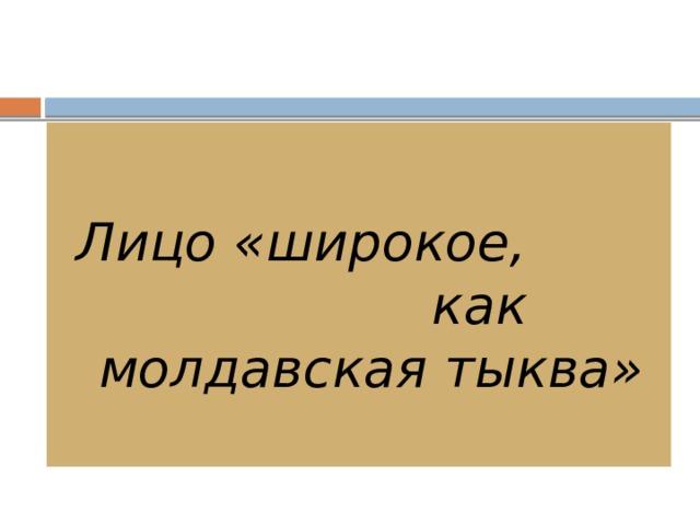 Лицо «широкое, как молдавская тыква»