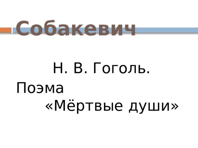 Собакевич Н. В. Гоголь. Поэма «Мёртвые души»