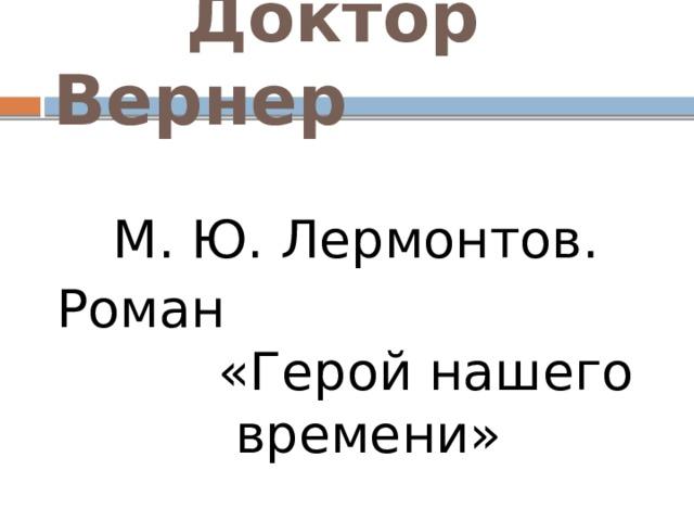 Доктор Вернер М. Ю. Лермонтов. Роман «Герой нашего времени»