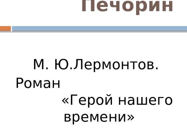 Печорин М. Ю.Лермонтов. Роман «Герой нашего времени»