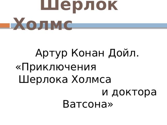 Шерлок Холмс  Артур Конан Дойл. «Приключения Шерлока Холмса и доктора Ватсона»
