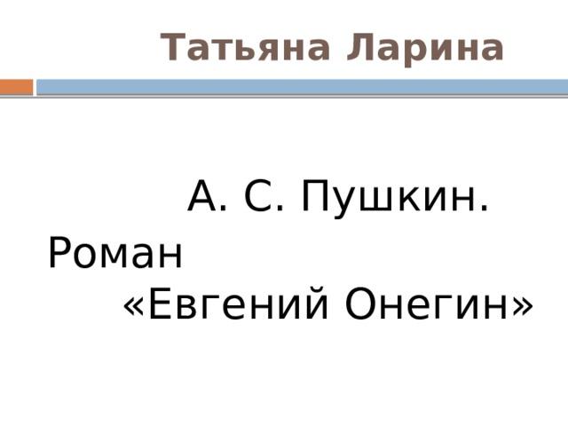 Татьяна Ларина  А. С. Пушкин. Роман «Евгений Онегин»