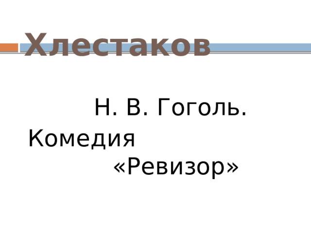 Хлестаков  Н. В. Гоголь. Комедия «Ревизор»